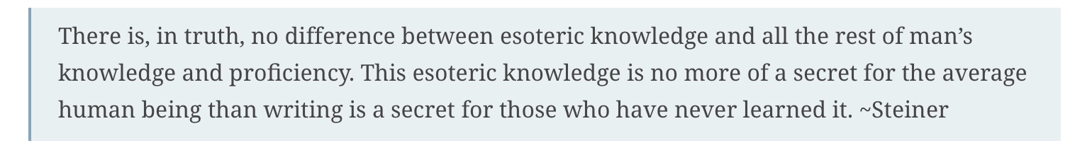 There is, in truth, no difference between esoteric knowledge and all the rest of man's knowledge and proficiency. This esoteric knowledge is no more of a secret for the average human being than writing is a secret for those who have never learned it.